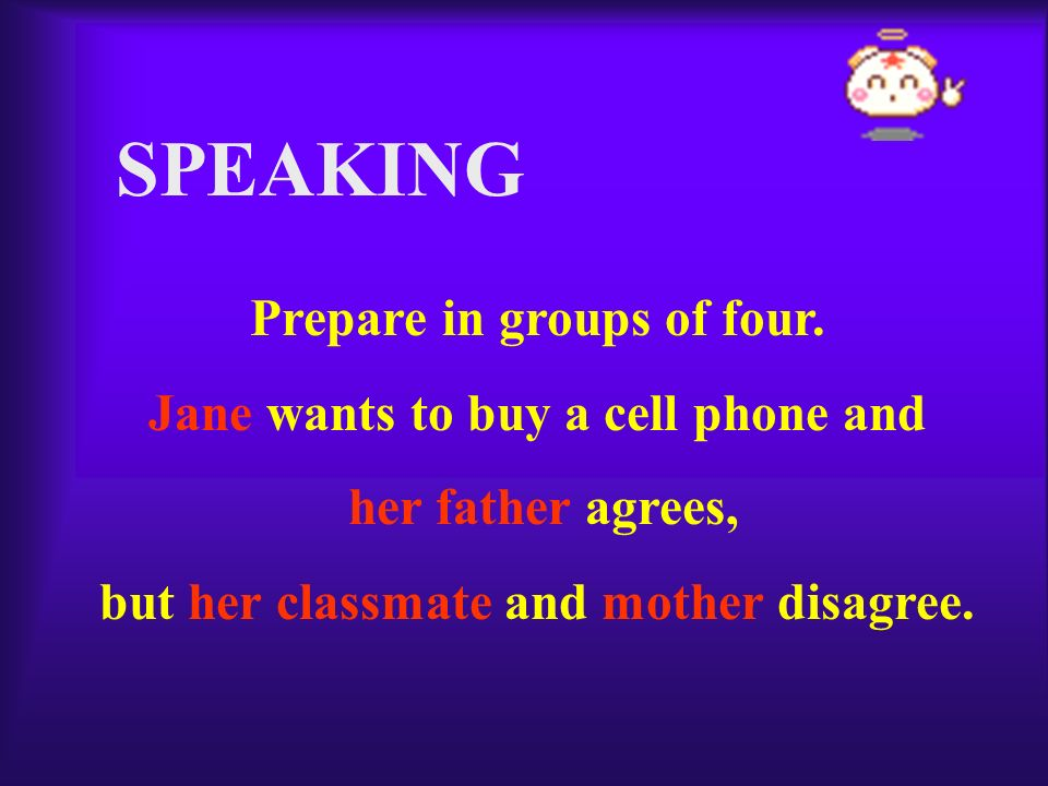 SPEAKING Prepare in groups of four. Jane wants to buy a cell phone and her father agrees, but her classmate and mother disagree.