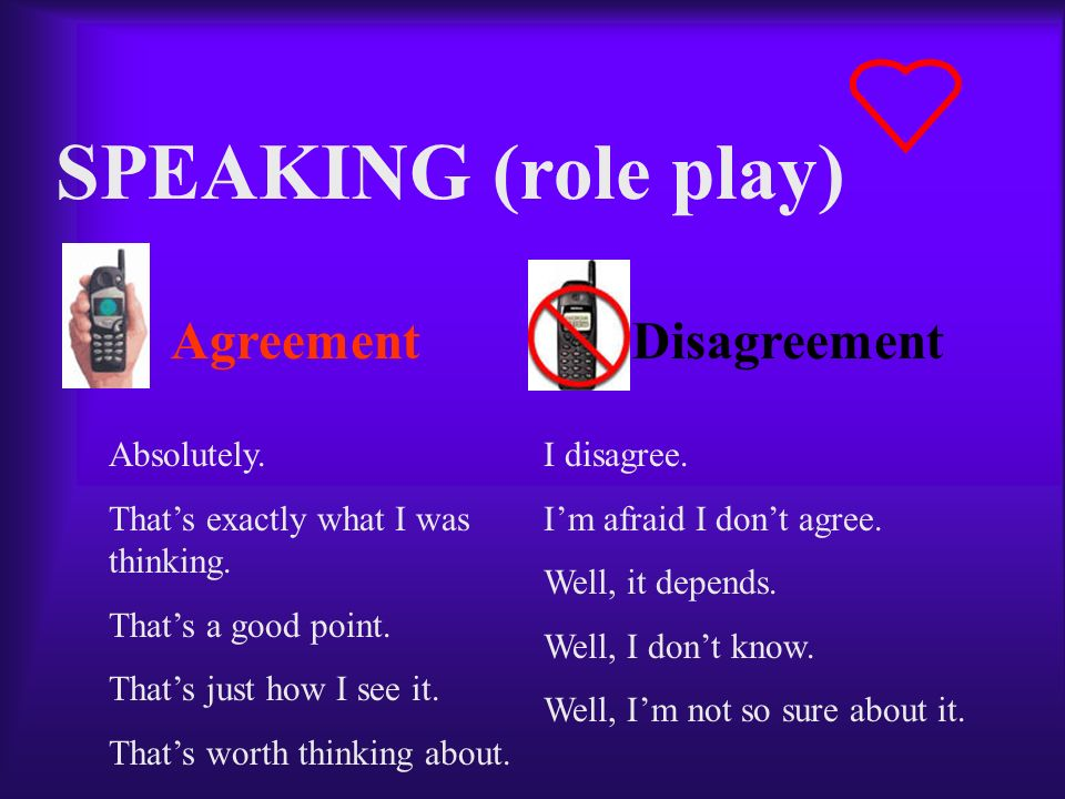 SPEAKING (role play) AgreementDisagreement Absolutely. Thats exactly what I was thinking. Thats a good point. Thats just how I see it. Thats worth thi