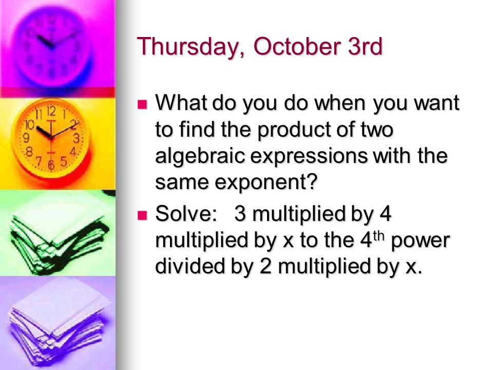 Thursday, October 3rd What do you do when you want to find the product of two algebraic expressions with the same exponent.