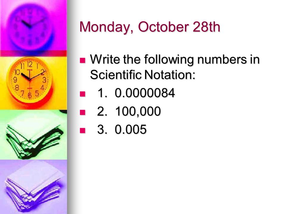 Monday, October 28th Write the following numbers in Scientific Notation: Write the following numbers in Scientific Notation: 1.