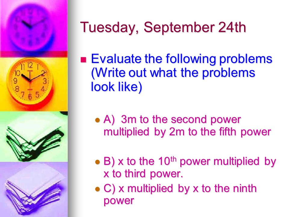 Tuesday, September 24th Evaluate the following problems (Write out what the problems look like) Evaluate the following problems (Write out what the problems look like) A) 3m to the second power multiplied by 2m to the fifth power A) 3m to the second power multiplied by 2m to the fifth power B) x to the 10 th power multiplied by x to third power.