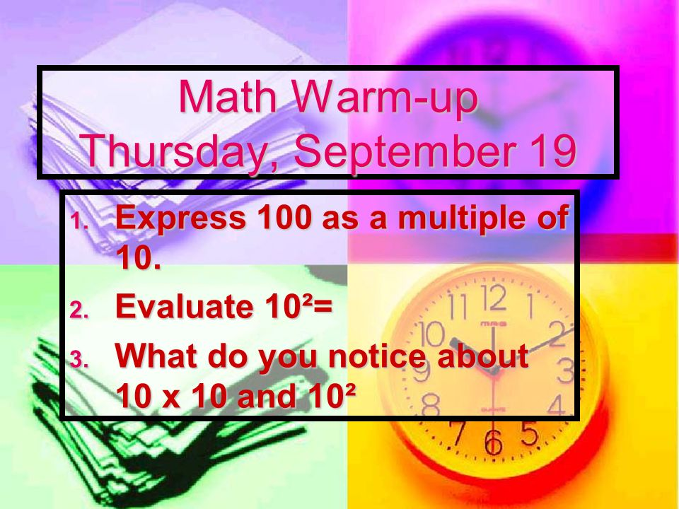 Math Warm-up Thursday, September 19 1. Express 100 as a multiple of 10. 2. Evaluate 10²= 3. What do you notice about 10 x 10 and 10²