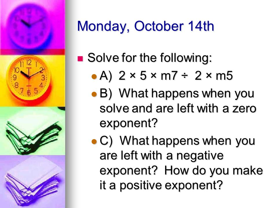 Monday, October 14th Solve for the following: Solve for the following: A) 2 × 5 × m7 ÷ 2 × m5 A) 2 × 5 × m7 ÷ 2 × m5 B) What happens when you solve and are left with a zero exponent.
