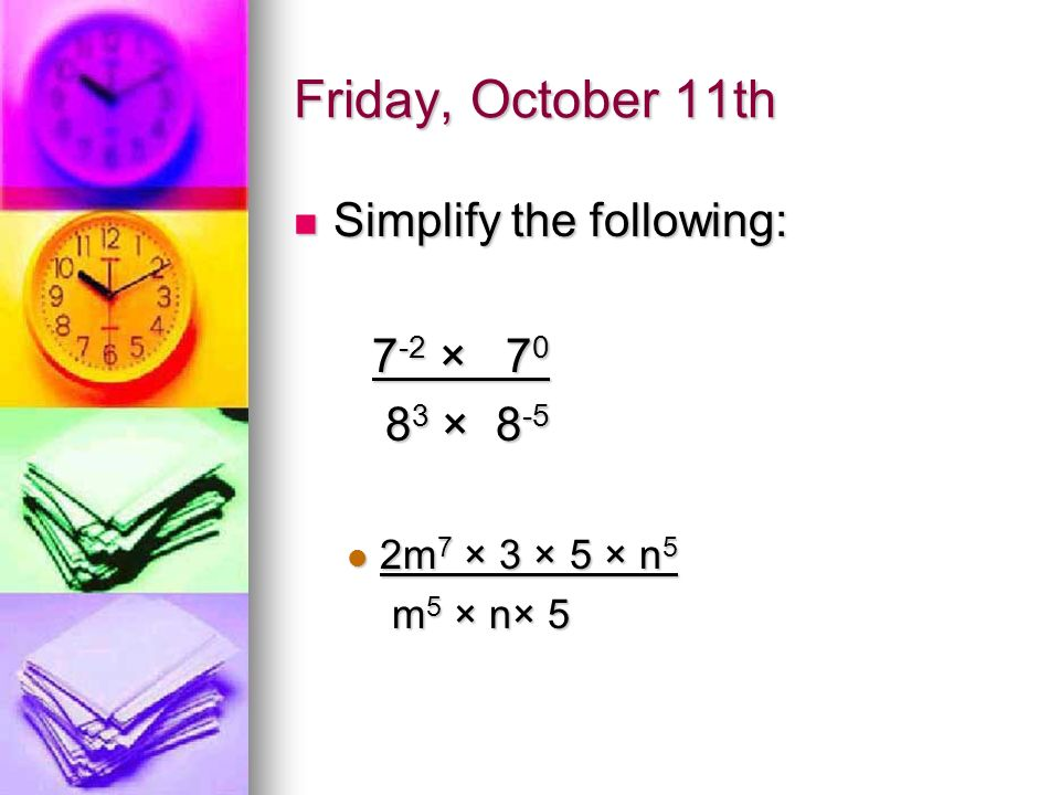 Friday, October 11th Simplify the following: Simplify the following: 7 -2 × 7 0 7 -2 × 7 0 8 3 × 8 -5 8 3 × 8 -5 2m 7 × 3 × 5 × n 5 2m 7 × 3 × 5 × n 5