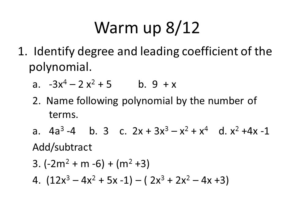 Warm up 8/12 1. Identify degree and leading coefficient of the polynomial. a.-3x 4 – 2 x 2 + 5 b. 9 + x 2. Name following polynomial by the number of