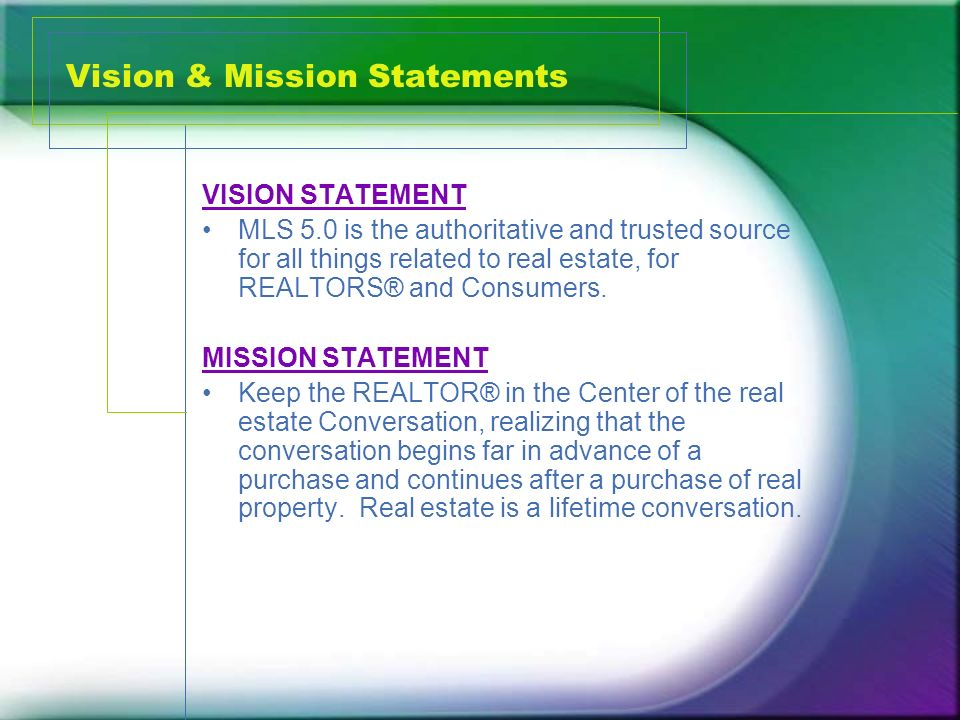 Vision & Mission Statements VISION STATEMENT MLS 5.0 is the authoritative and trusted source for all things related to real estate, for REALTORS® and Consumers.