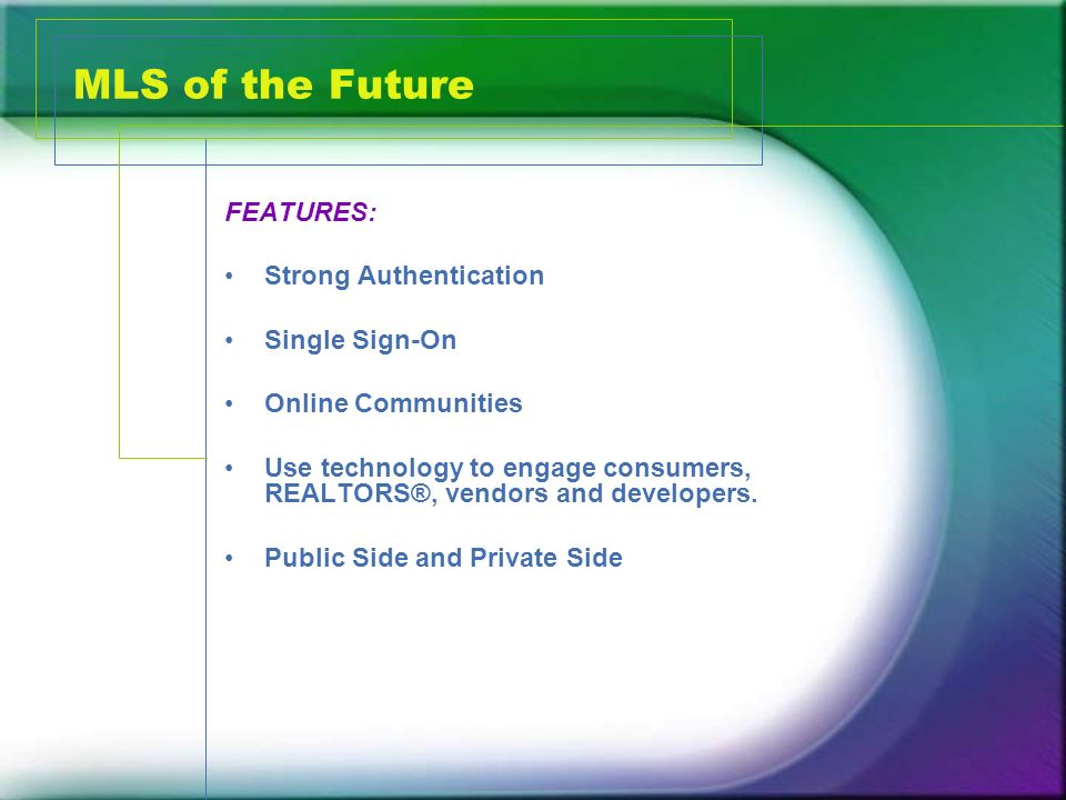 MLS of the Future FEATURES: Strong Authentication Single Sign-On Online Communities Use technology to engage consumers, REALTORS®, vendors and developers.