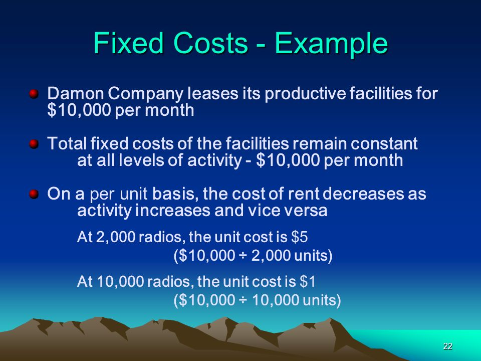 22 Fixed Costs - Example Damon Company leases its productive facilities for $10,000 per month Total fixed costs of the facilities remain constant at a