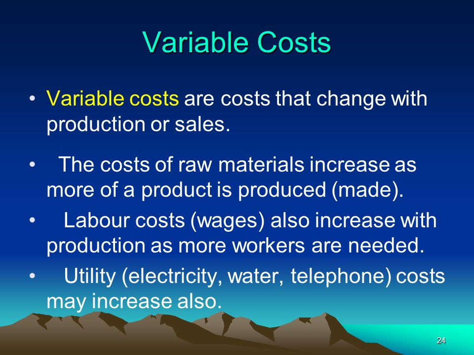 24 Variable Costs Variable costs are costs that change with production or sales. The costs of raw materials increase as more of a product is produced
