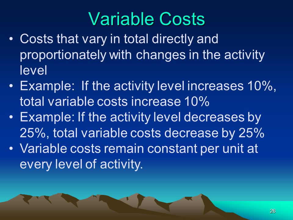 26 Variable Costs Costs that vary in total directly and proportionately with changes in the activity level Example: If the activity level increases 10