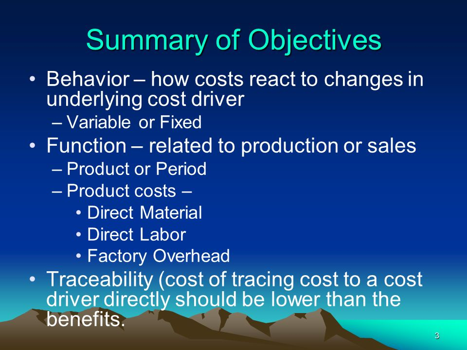 3 Behavior – how costs react to changes in underlying cost driver –Variable or Fixed Function – related to production or sales –Product or Period –Pro
