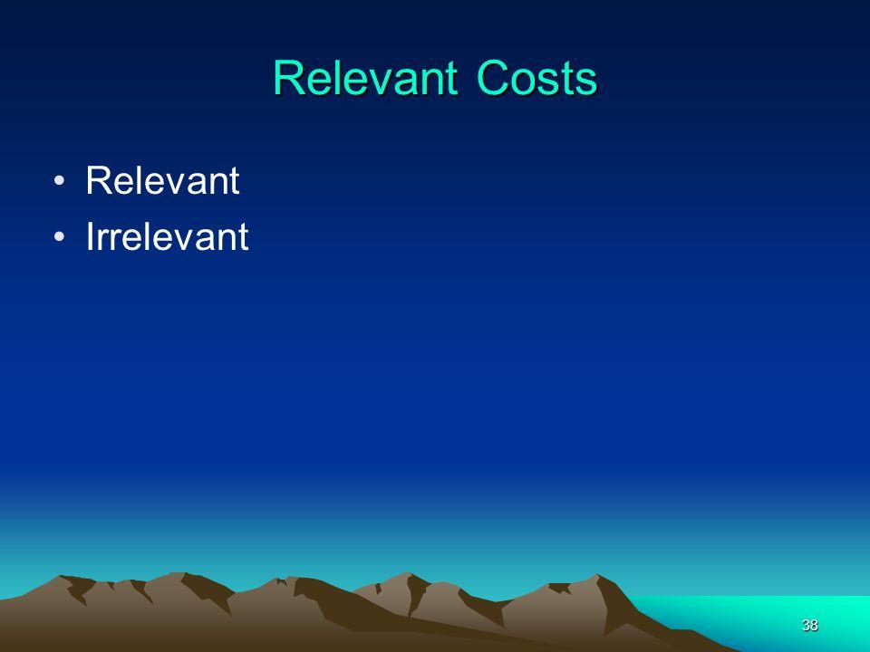38 Relevant Costs Relevant Irrelevant