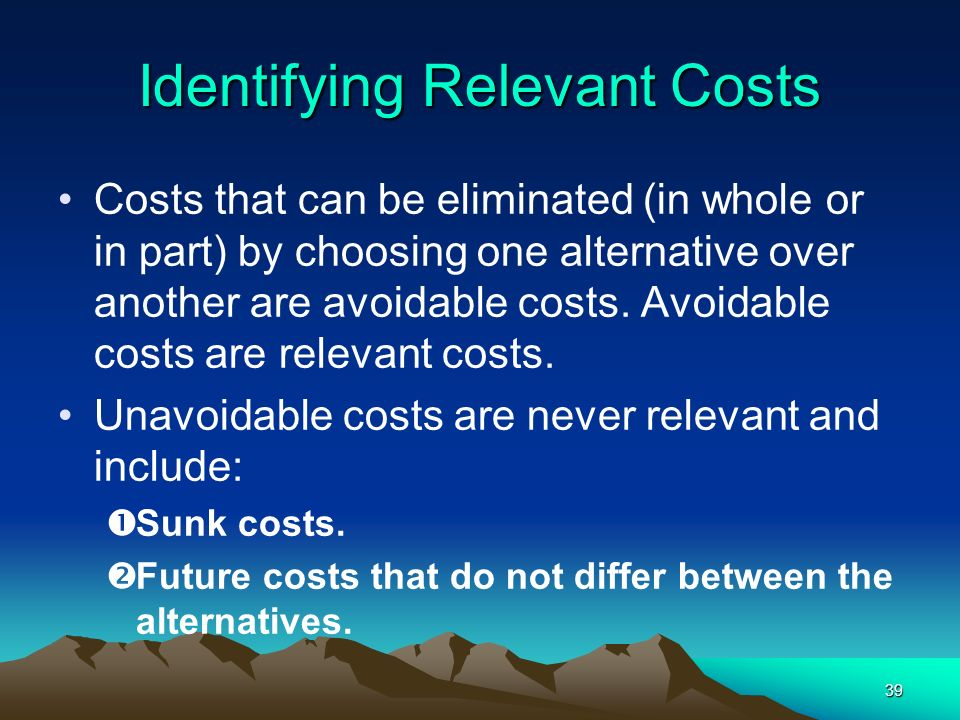 39 Identifying Relevant Costs Costs that can be eliminated (in whole or in part) by choosing one alternative over another are avoidable costs. Avoidab