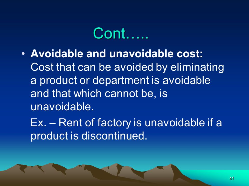 41 Cont….. Avoidable and unavoidable cost: Cost that can be avoided by eliminating a product or department is avoidable and that which cannot be, is u