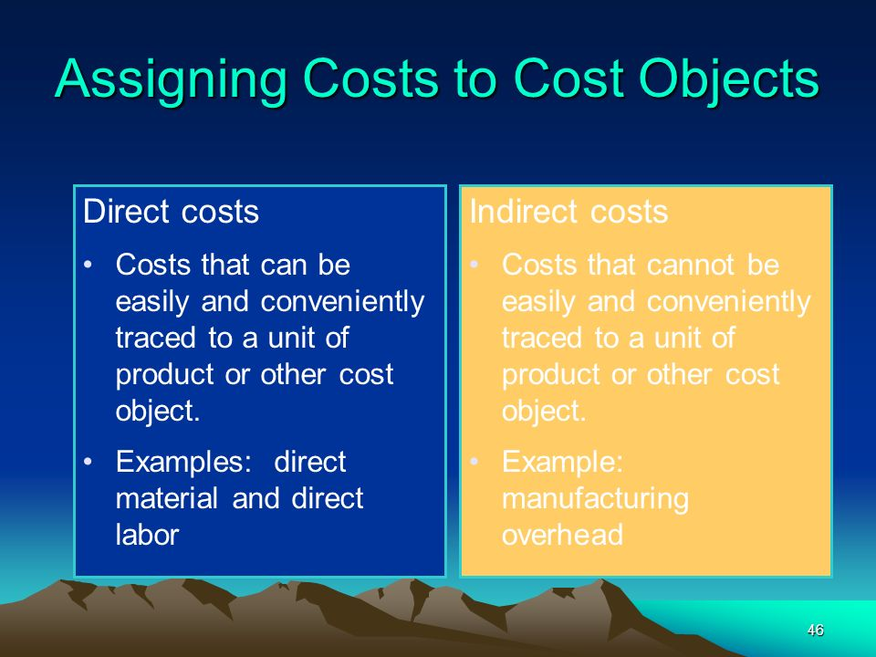 46 Assigning Costs to Cost Objects Direct costs Costs that can be easily and conveniently traced to a unit of product or other cost object. Examples: