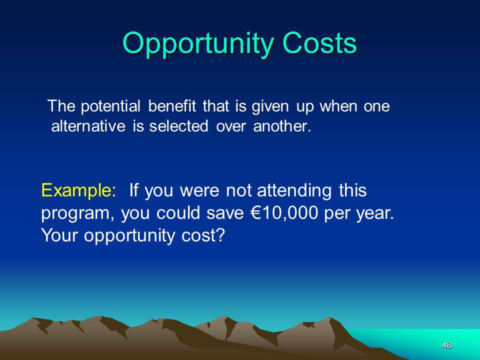 48 Opportunity Costs The potential benefit that is given up when one alternative is selected over another. Example: If you were not attending this pro