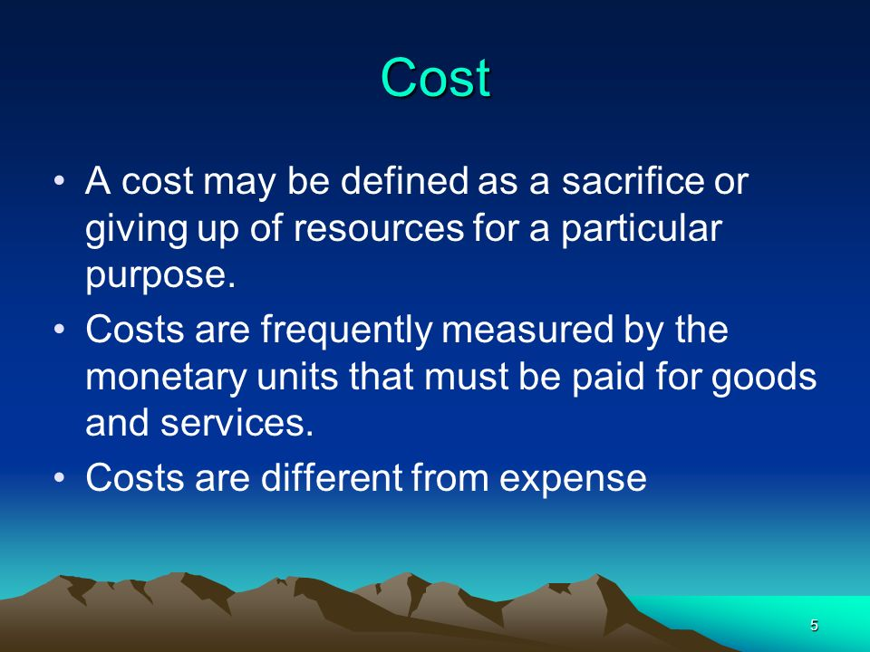 5 Cost A cost may be defined as a sacrifice or giving up of resources for a particular purpose. Costs are frequently measured by the monetary units th