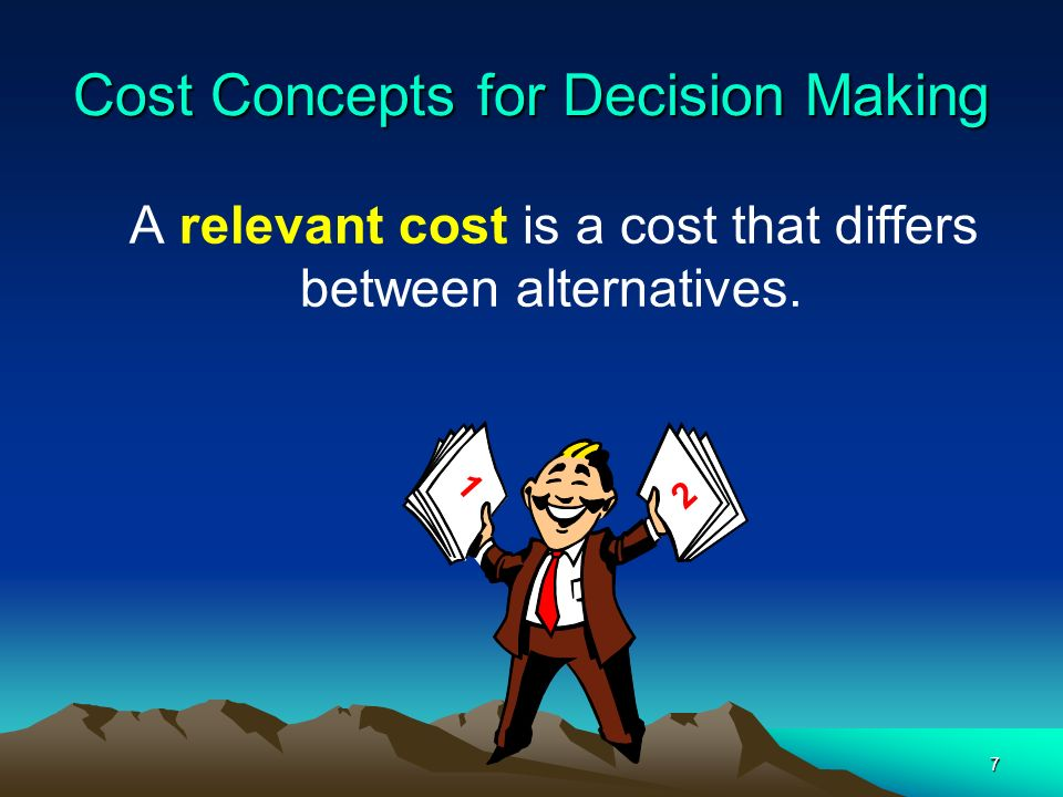 7 Cost Concepts for Decision Making A relevant cost is a cost that differs between alternatives. 1 2