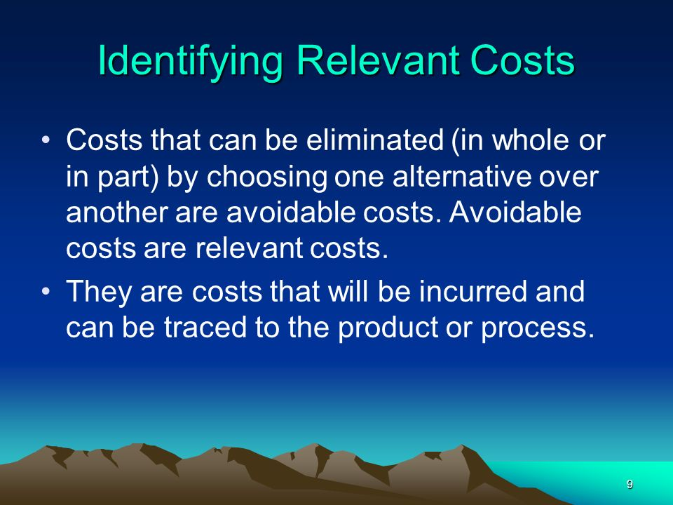 9 Identifying Relevant Costs Costs that can be eliminated (in whole or in part) by choosing one alternative over another are avoidable costs. Avoidabl