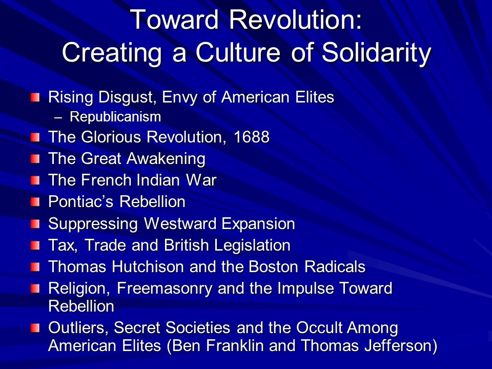 Toward Revolution: Creating a Culture of Solidarity Rising Disgust, Envy of American Elites –Republicanism The Glorious Revolution, 1688 The Great Awa