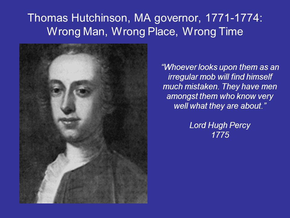 Thomas Hutchinson, MA governor, 1771-1774: Wrong Man, Wrong Place, Wrong Time Whoever looks upon them as an irregular mob will find himself much mista