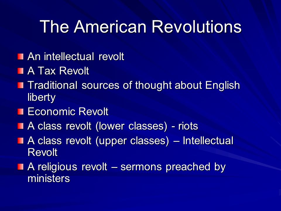 The American Revolutions An intellectual revolt A Tax Revolt Traditional sources of thought about English liberty Economic Revolt A class revolt (lowe