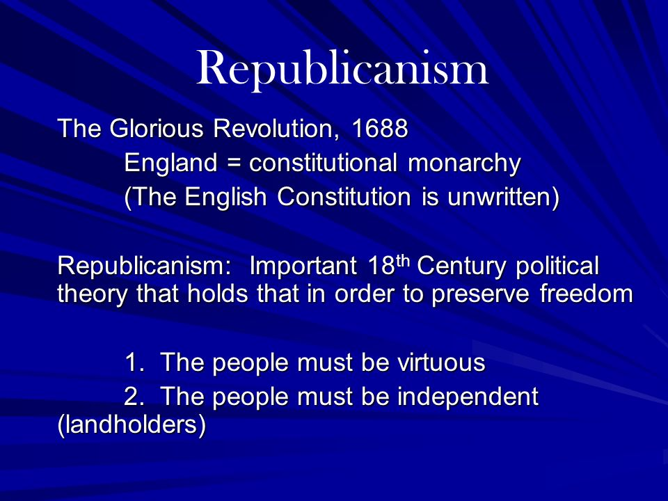 The Glorious Revolution, 1688 England = constitutional monarchy (The English Constitution is unwritten) Republicanism: Important 18 th Century politic