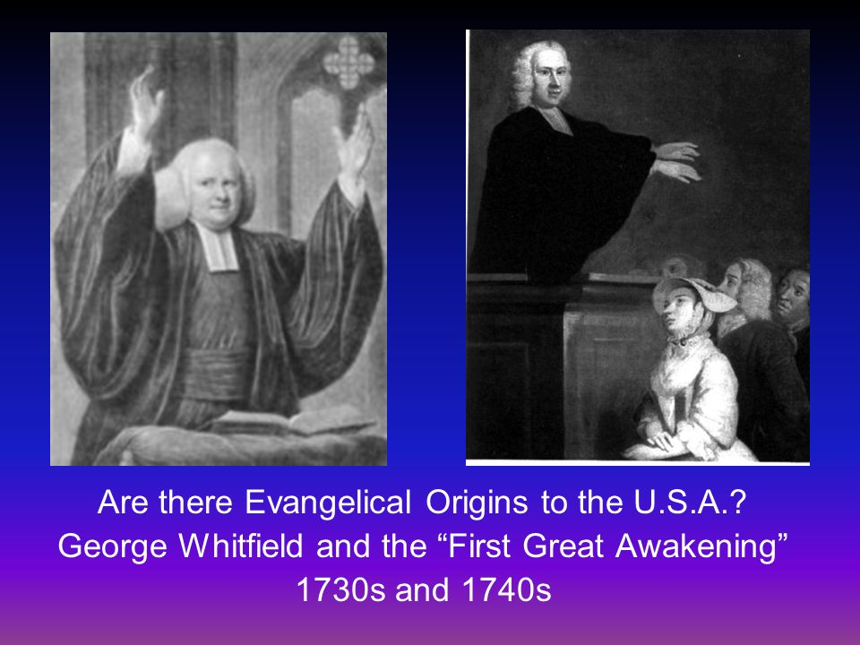 Are there Evangelical Origins to the U.S.A.? George Whitfield and the First Great Awakening 1730s and 1740s