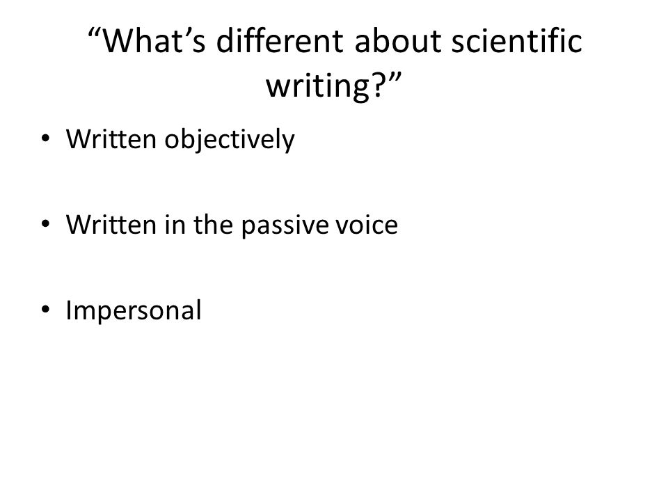 Whats different about scientific writing? Written objectively Written in the passive voice Impersonal