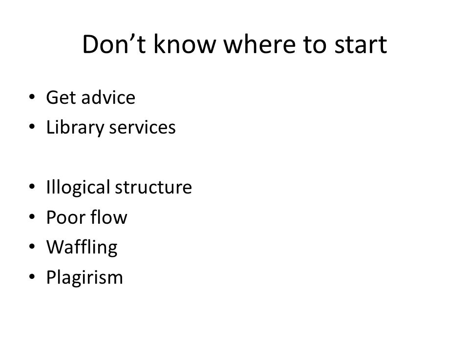 Dont know where to start Get advice Library services Illogical structure Poor flow Waffling Plagirism
