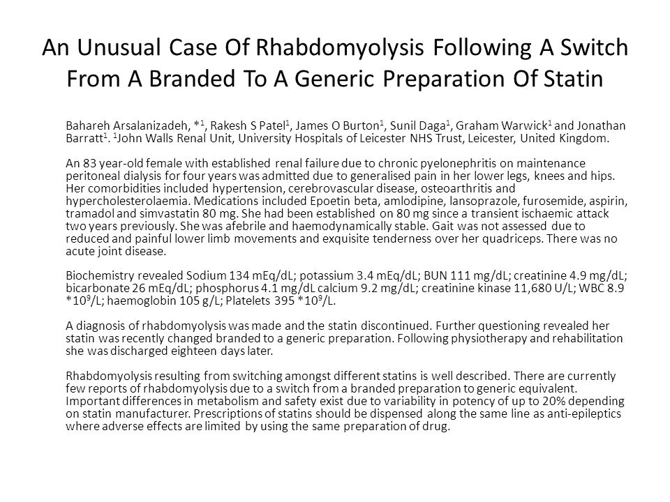 An Unusual Case Of Rhabdomyolysis Following A Switch From A Branded To A Generic Preparation Of Statin Bahareh Arsalanizadeh, * 1, Rakesh S Patel 1, James O Burton 1, Sunil Daga 1, Graham Warwick 1 and Jonathan Barratt 1.