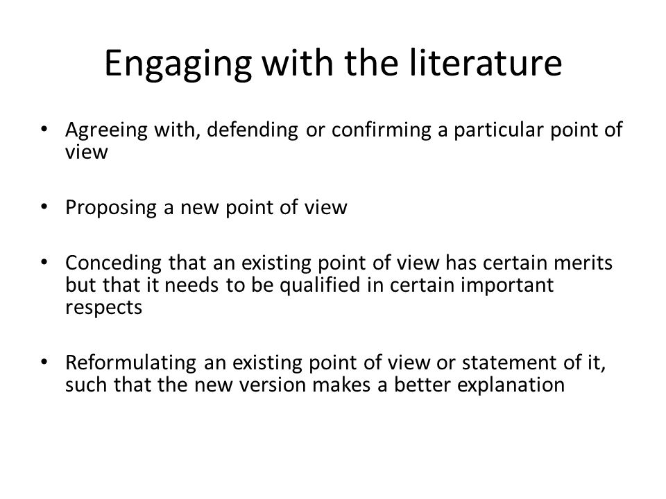 Engaging with the literature Agreeing with, defending or confirming a particular point of view Proposing a new point of view Conceding that an existing point of view has certain merits but that it needs to be qualified in certain important respects Reformulating an existing point of view or statement of it, such that the new version makes a better explanation