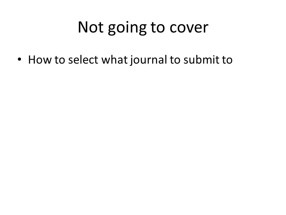 Not going to cover How to select what journal to submit to