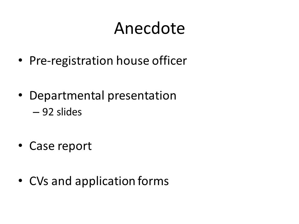 Anecdote Pre-registration house officer Departmental presentation – 92 slides Case report CVs and application forms
