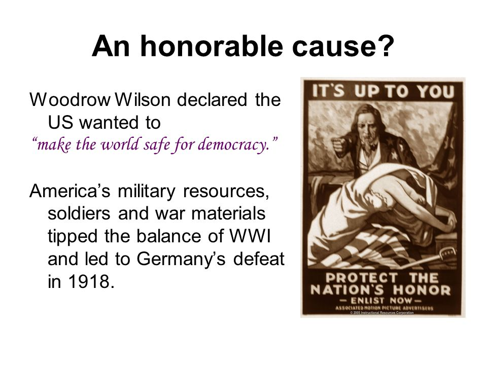 An honorable cause. Woodrow Wilson declared the US wanted to make the world safe for democracy.