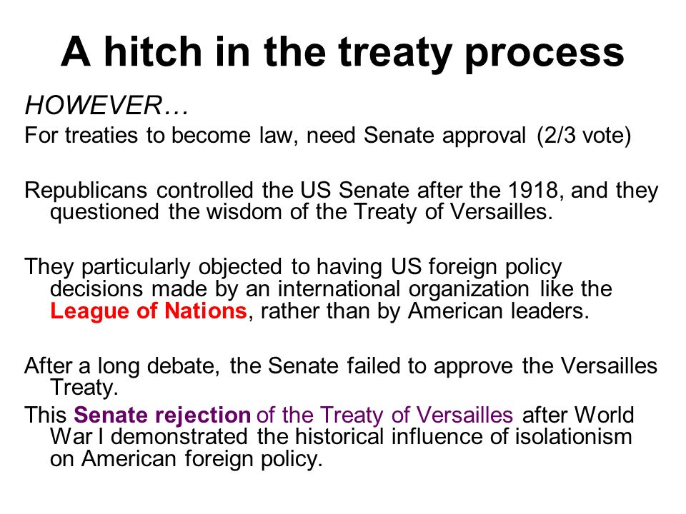 A hitch in the treaty process HOWEVER… For treaties to become law, need Senate approval (2/3 vote) Republicans controlled the US Senate after the 1918, and they questioned the wisdom of the Treaty of Versailles.