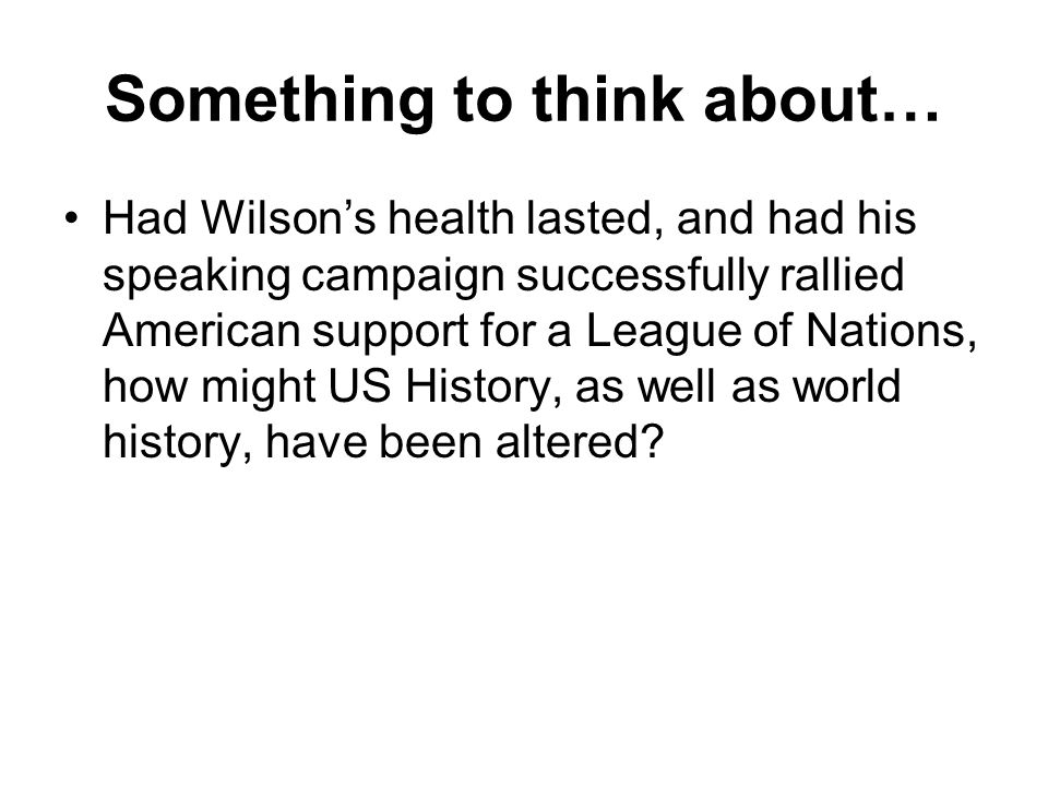 Something to think about… Had Wilsons health lasted, and had his speaking campaign successfully rallied American support for a League of Nations, how might US History, as well as world history, have been altered