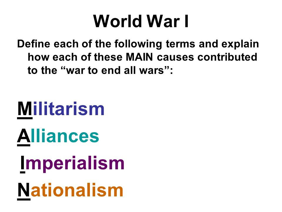 World War I Define each of the following terms and explain how each of these MAIN causes contributed to the war to end all wars: Militarism Alliances Imperialism Nationalism
