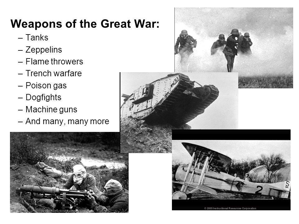 Weapons of the Great War: –Tanks –Zeppelins –Flame throwers –Trench warfare –Poison gas –Dogfights –Machine guns –And many, many more