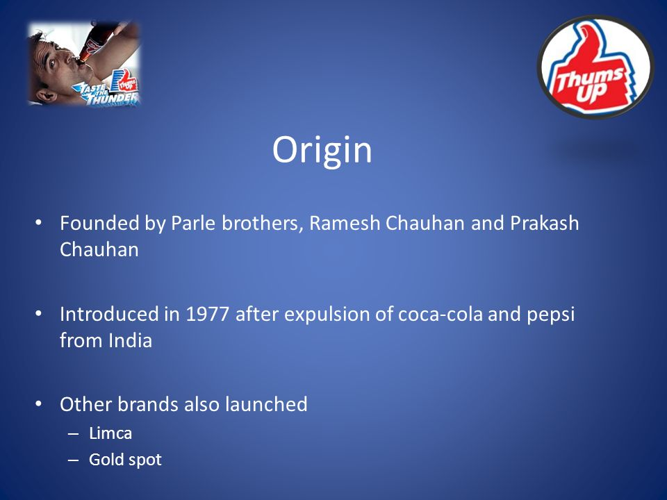 Origin Founded by Parle brothers, Ramesh Chauhan and Prakash Chauhan Introduced in 1977 after expulsion of coca-cola and pepsi from India Other brands also launched – Limca – Gold spot