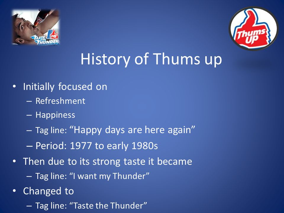 History of Thums up Initially focused on – Refreshment – Happiness – Tag line: Happy days are here again – Period: 1977 to early 1980s Then due to its strong taste it became – Tag line: I want my Thunder Changed to – Tag line: Taste the Thunder