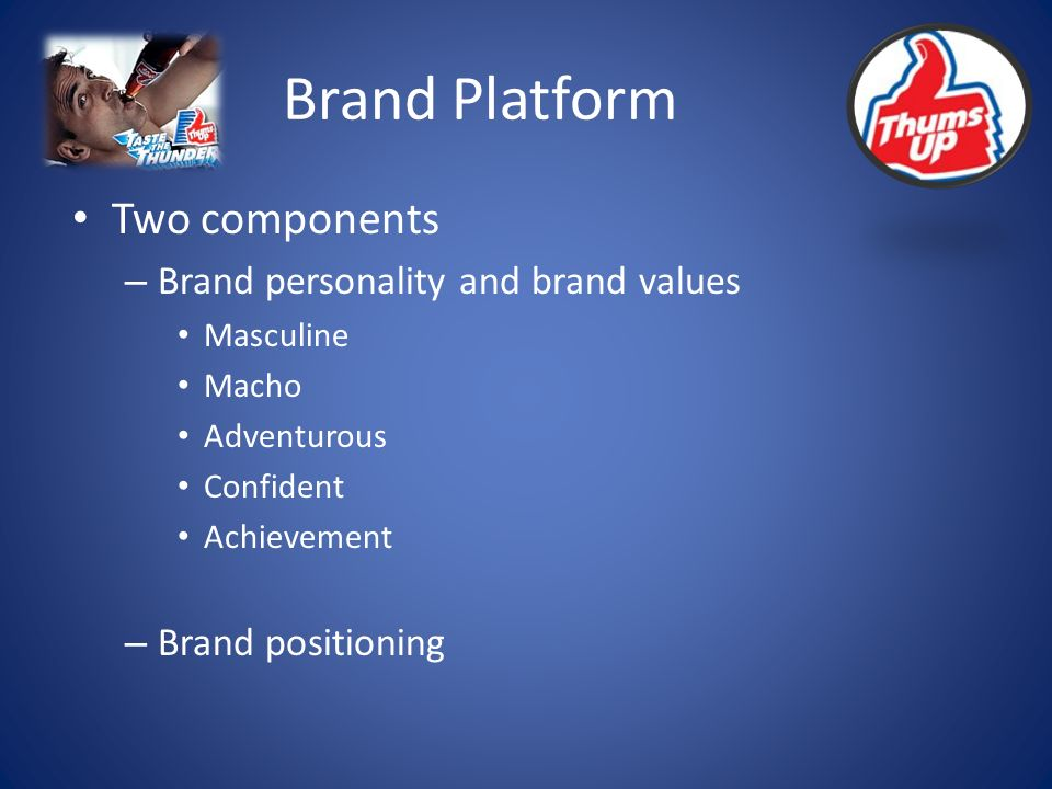 Brand Platform Two components – Brand personality and brand values Masculine Macho Adventurous Confident Achievement – Brand positioning