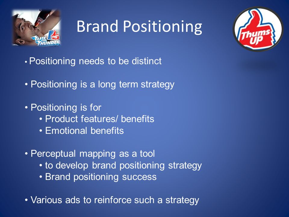 Brand Positioning Positioning needs to be distinct Positioning is a long term strategy Positioning is for Product features/ benefits Emotional benefits Perceptual mapping as a tool to develop brand positioning strategy Brand positioning success Various ads to reinforce such a strategy