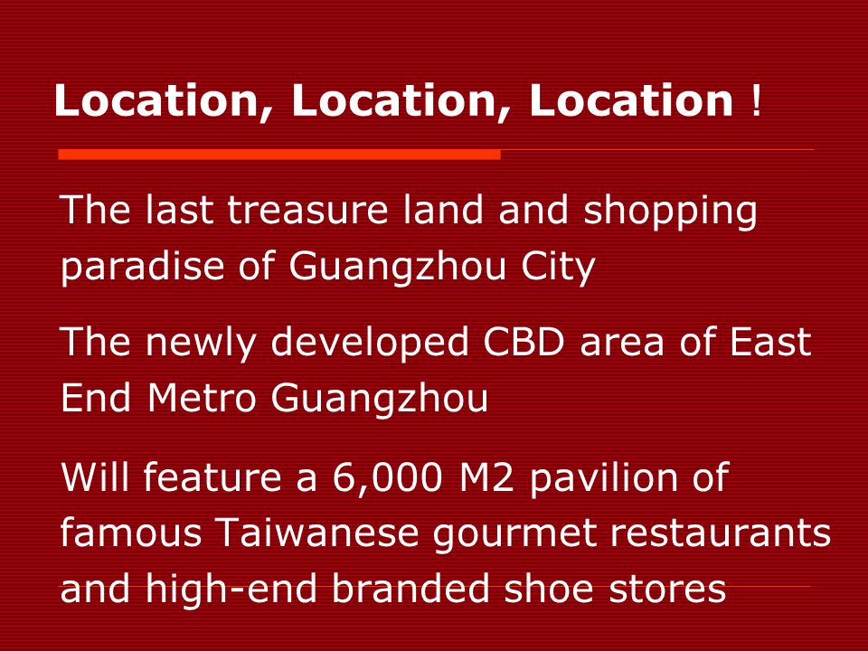 Location, Location, Location The last treasure land and shopping paradise of Guangzhou City The newly developed CBD area of East End Metro Guangzhou Will feature a 6,000 M2 pavilion of famous Taiwanese gourmet restaurants and high-end branded shoe stores