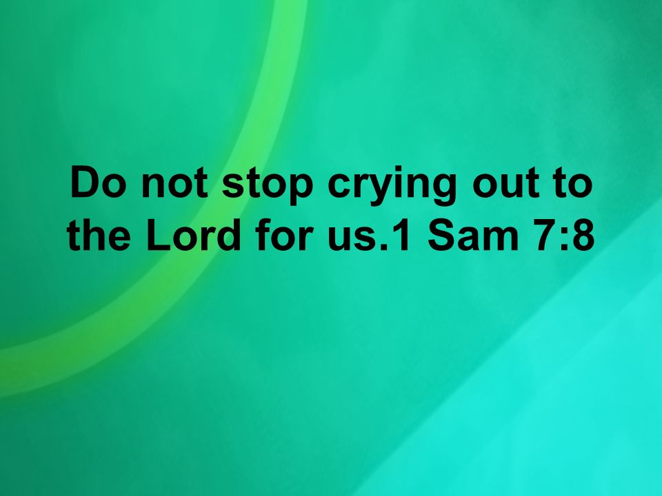 Do not stop crying out to the Lord for us.1 Sam 7:8