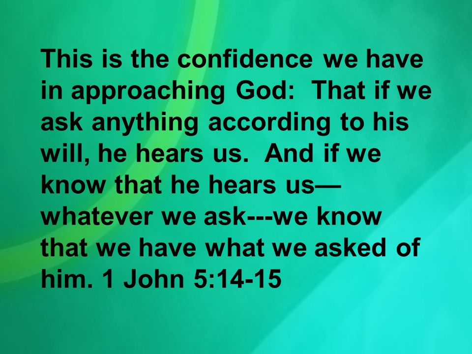 This is the confidence we have in approaching God: That if we ask anything according to his will, he hears us. And if we know that he hears us whateve