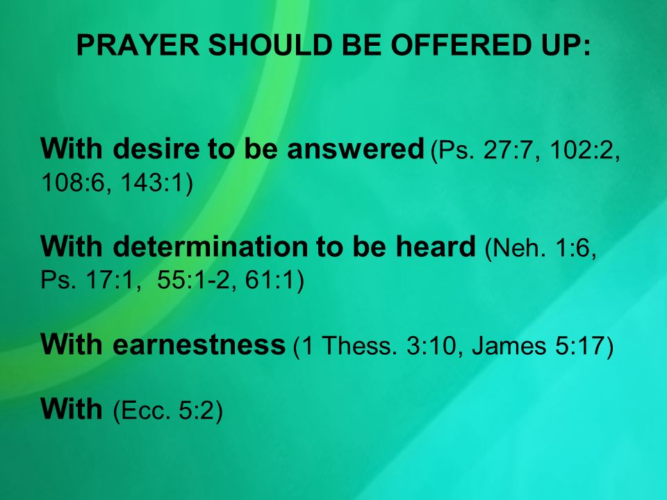 PRAYER SHOULD BE OFFERED UP: With desire to be answered (Ps. 27:7, 102:2, 108:6, 143:1) With determination to be heard (Neh. 1:6, Ps. 17:1, 55:1-2, 61