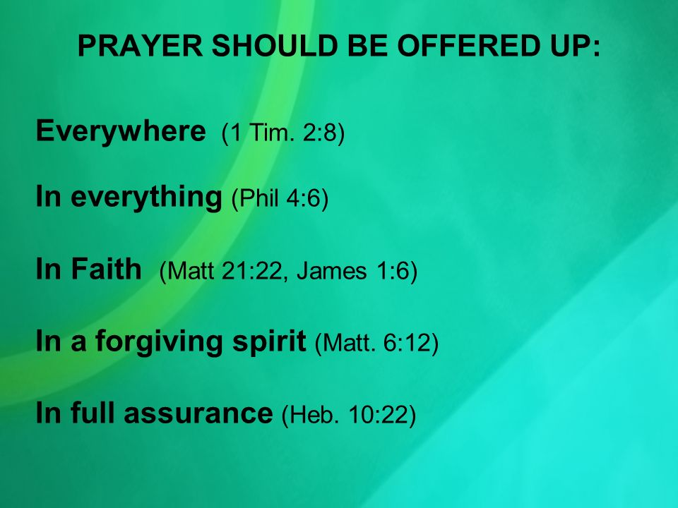 PRAYER SHOULD BE OFFERED UP: Everywhere (1 Tim. 2:8) In everything (Phil 4:6) In Faith (Matt 21:22, James 1:6) In a forgiving spirit (Matt. 6:12) In f