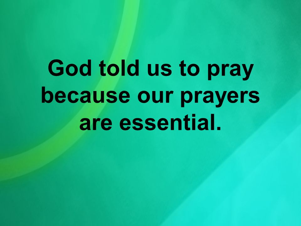 God told us to pray because our prayers are essential.