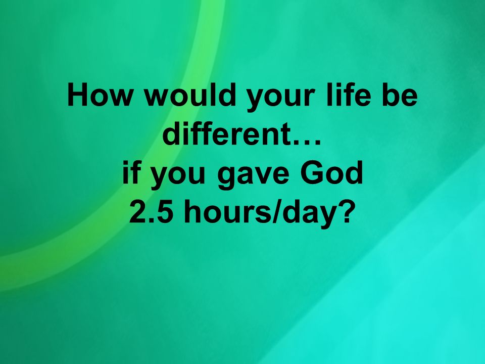 How would your life be different… if you gave God 2.5 hours/day